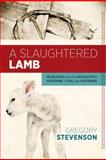 A Slaughtered Lamb : Revelation and the Apocalyptic Response to Evil and Suffering, Stevenson, Greg, 0891124241