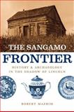 The Sangamo Frontier : History and Archaeology in the Shadow of Lincoln, Mazrim, Robert, 0226514242