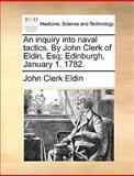 An Inquiry into Naval Tactics by John Clerk of Eldin, Esq; Edinburgh, January 1 1782, John Clerk Eldin, 1170364241