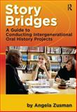 Story Bridges : A Guide for Conducting Intergenerational Oral History Projects, Zusman, Angela, 1598744240