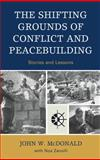 The Shifting Grounds of Conflict and Peacebuilding : Stories and Lessons, McDonald, John W. and Davenport, Noa, 0739124250
