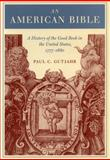 An American Bible : A History of the Good Book in the United States, 1777-1880, Gutjahr, Paul C., 0804734259