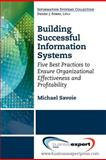 Building Successful Information Systems : Five Best Practices to Ensure Organizational Effectiveness and Profitability, Savoie, Michael, 1606494252