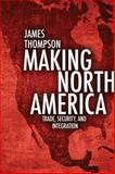Making North America : Trade, Security, and Integration, Thompson, James A., 1442614269