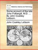 Some Account of the Late John Fothergill, M D by John Coakley Lettsom, John Coakley Lettsom, 1170614264