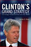 Clinton's Grand Strategy : U. S. Foreign Policy in a Post-Cold War World, Boys, James D., 1472524276