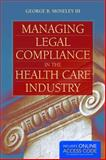 Managing Legal Compliance in the Health Care Industry, George B. Moseley III, 1284034275