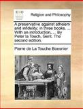 A Preservative Against Atheism and Infidelity; in Three Books with an Introduction, by Peter la Touch, Gent The, Pierre De La Touche Boesnier, 114084427X