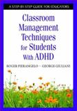 Classroom Management Techniques for Students with ADHD, Pierangelo, Roger and Giuliani, George A., 1412954274