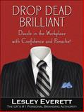 Drop Dead Brilliant : Dazzle in the Workplace with Confidence and Panache!, Everett, Lesley, 0071494278