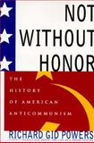 Not Without Honor : The History of American Anti-Communism, Powers, Richard G., 0684824272