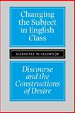 Changing the Subject in English Class : Discourse and the Constructions of Desire, Alcorn, Marshall W., 080932427X