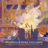 Wonders of Work and Labor : The Steidle Collection of American Industrial Art, Fahlman, Betsy and Schruers, Eric, 0615234283