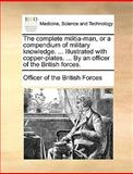 The Complete Militia-Man, or a Compendium of Military Knowledge Illustrated with Copper-Plates by an Officer of the British Forces, Officer Of The British Forces, 1170694284