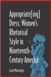 Appropriate[Ing] Dress : Women's Rhetorical Style in Nineteenth-Century America, Mattingly, Carol, 0809324288
