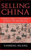 Selling China : Foreign Direct Investment During the Reform Era, Huang, Yasheng, 0521814286