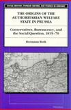 The Origins of the Authoritarian Welfare State in Prussia : Conservatives, Bureaucracy, and the Social Question, 1815-70, Beck, Hermann, 0472084283