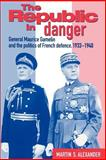 The Republic in Danger : General Maurice Gamelin and the Politics of French Defence, 1933-1940, Martin S. Alexander, 0521524296