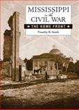 Mississippi in the Civil War : The Home Front, Smith, Timothy B., 1604734299