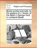 Books Printed and Sold, by the Assigns of J Sowle, at the Bible in George-Yard, in Lombard-Street, See Notes Multiple Contributors, 117030429X