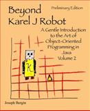 Beyond Karel J Robot : A Gentle Introduction to the Art of Object-Oriented Programming in Java, Volume 2, Bergin, Joseph, 0985154306