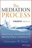 The Mediation Process : Practical Strategies for Resolving Conflict, Moore, Christopher W., 1118304306