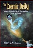 The Cosmic Deity : Where Scientists and Theologians Fear to Tread, Neuhauser, Robert G., 0975904302