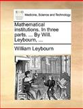 Mathematical Institutions in Three Parts by Will Leybourn, William Leybourn, 1170694306