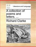 A Collection of Poems and Letters, Richard Clarke, 1140984306