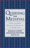 Querying the Medieval : Texts and the History of Practices in South Asia, Inden, Ronald B. and Walters, Jonathan, 0195124308