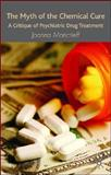 The Myth of the Chemical Cure : A Critique of Psychiatric Drug Treatment, Moncrieff, Joanna, 0230574319