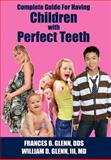 Complete Guide for having Children with Perfect Teeth, Frances B. Glenn and William D. Glenn, 1425984312