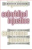 Colorblind Injustice : Minority Voting Rights and the Undoing of the Second Reconstruction, Kousser, J. Morgan, 0807824313