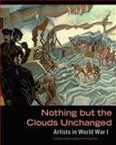 Nothing but the Clouds Unchanged : Artists in World War I, , 1606064312