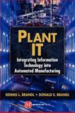 Plant IT : Integrating Information Technology into Automated Manufacturing, Brandl, Dennis L. and Brandl, Donald E., 1606504312
