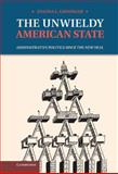The Unwieldy American State : Administrative Politics since the New Deal, Grisinger, Joanna L., 1107004322