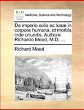 De Imperio Solis Ac Lunæ in Corpora Humana, et Morbis Inde Oriundis Authore Richardo Mead, M D, Richard Mead, 1170594328