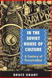 In the Soviet House of Culture - A Century of Perestroikas, Grant, Bruce, 0691044325