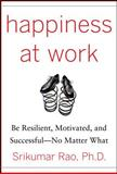 Happiness at Work : Be Resilient, Motivated, and Successful - No Matter What, Rao, Srikumar, 0071664327