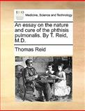 An Essay on the Nature and Cure of the Phthisis Pulmonalis by T Reid, M D, Thomas Reid, 1170034330
