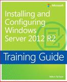 Installing and Configuring Windows Server 2012 R2 : Training Guide, Tulloch, Mitch, 0735684332