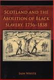 Scotland and the Abolition of Black Slavery, 1756-1838, Whyte, Iain and Whyte, Ian, 0748624333