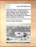 The Trial of Mrs Lydia Sheridan, Wife of Major Henry Sheridan, for Adultery with Francis Newman, Esq Tried in the Bishop of London's Court, Doctor's, Henry Fortich Sheridan, 1170404332