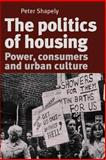The Politics of Housing : Power, Consumers and Urban Culture, Shapely, Peter, 0719074339
