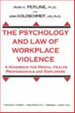 The Psychology and Law of Workplace Violence : A Handbook for Mental Health Professionals and Employers, Perline, Irvin H. and Goldschmidt, Jona, 039807433X