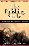 The Finishing Stroke : Texans in the 1864 Tennessee Campaign, Lundberg, John R., 1893114333