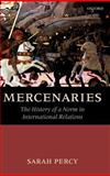 Mercenaries : The History of a Norm in International Relations, Percy, Sarah, 0199214336
