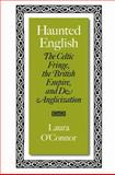 Haunted English : The Celtic Fringe, the British Empire, and De-Anglicization, O'Connor, Laura, 0801884330