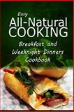 Easy All-Natural Cooking - Breakfast and Weeknight Dinners Cookbook, Easy Healthy Easy Healthy Recipes Made With Natural Ingredients, 150027433X