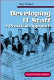 Developing IT Staff : A Practical Approach, Clarkson, Mary, 1852334339